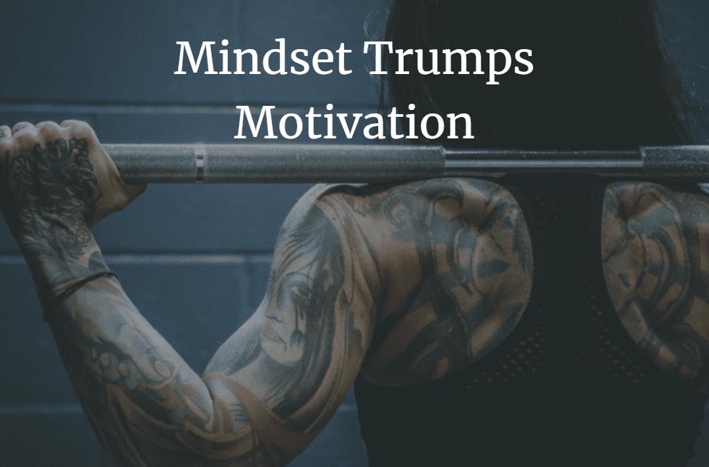Mindset Trumps Motivation: Develop your mindset