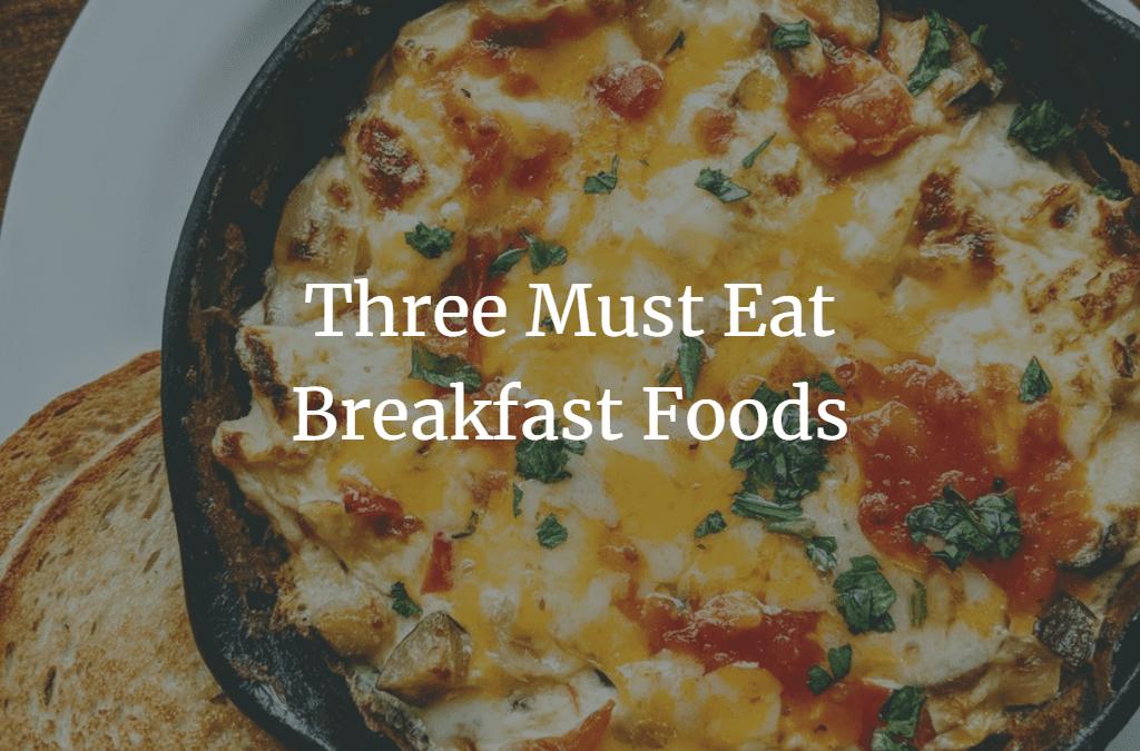 Three Must-Eat Breakfast Foods