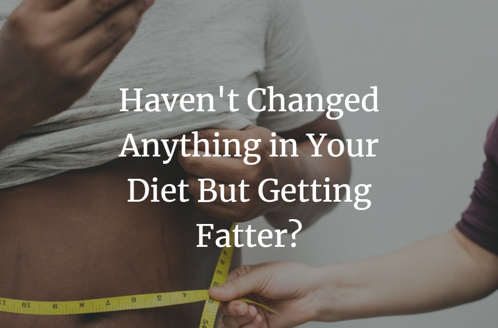 Haven't Changed Anything in Your Diet But Getting Fatter?