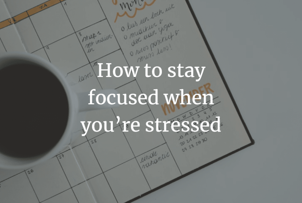 How to stay focused when you're stressed
