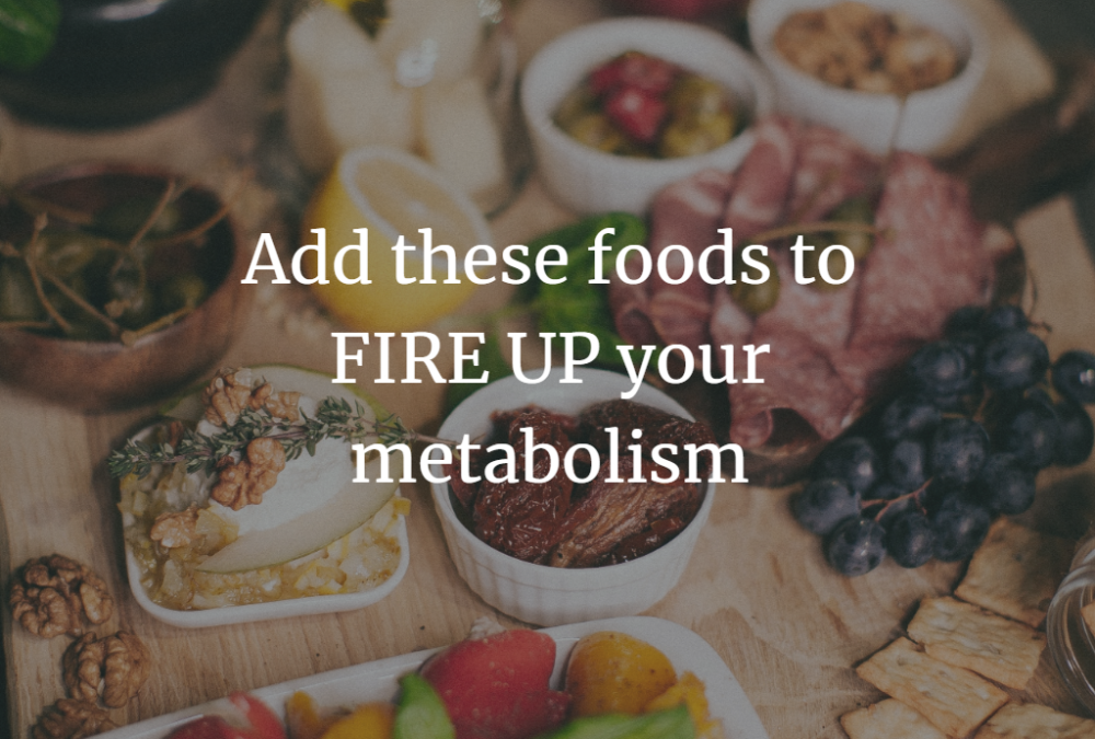 Add these foods to FIRE UP your metabolism